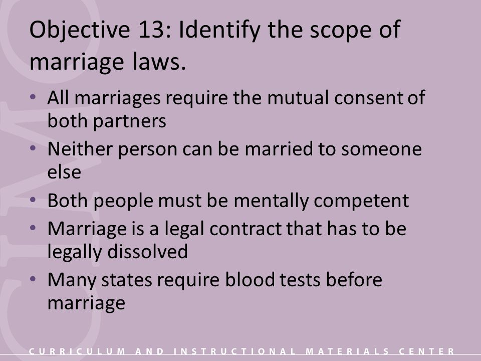Objective 13: Identify the scope of marriage laws. All marriages require the mutual consent of both partners Neither person can be married to someone