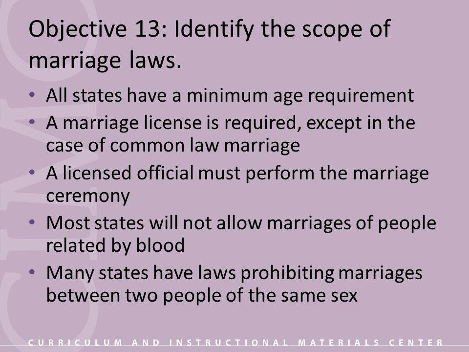Objective 13: Identify the scope of marriage laws. All states have a minimum age requirement A marriage license is required, except in the case of com