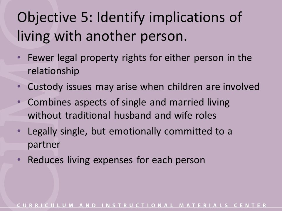 Objective 5: Identify implications of living with another person. Fewer legal property rights for either person in the relationship Custody issues may