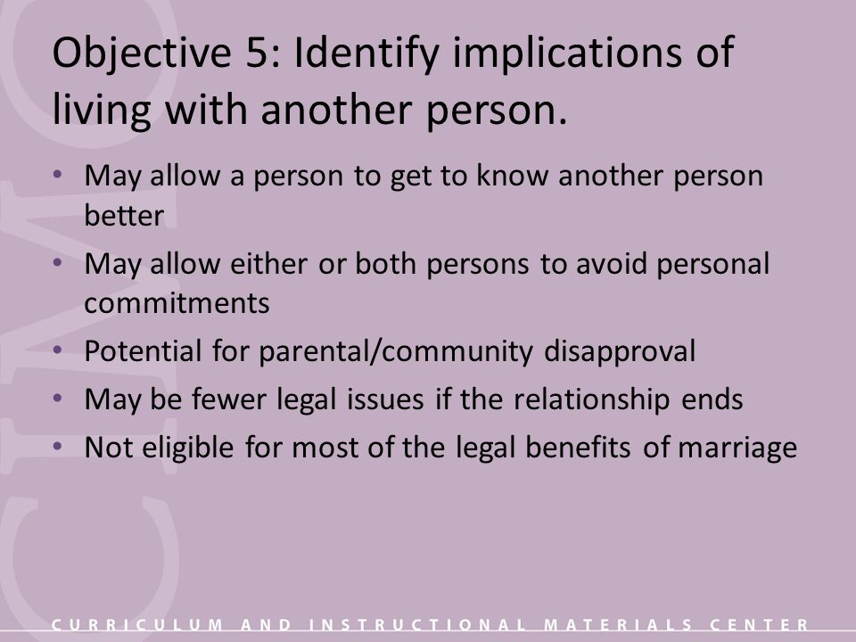 Objective 5: Identify implications of living with another person. May allow a person to get to know another person better May allow either or both per