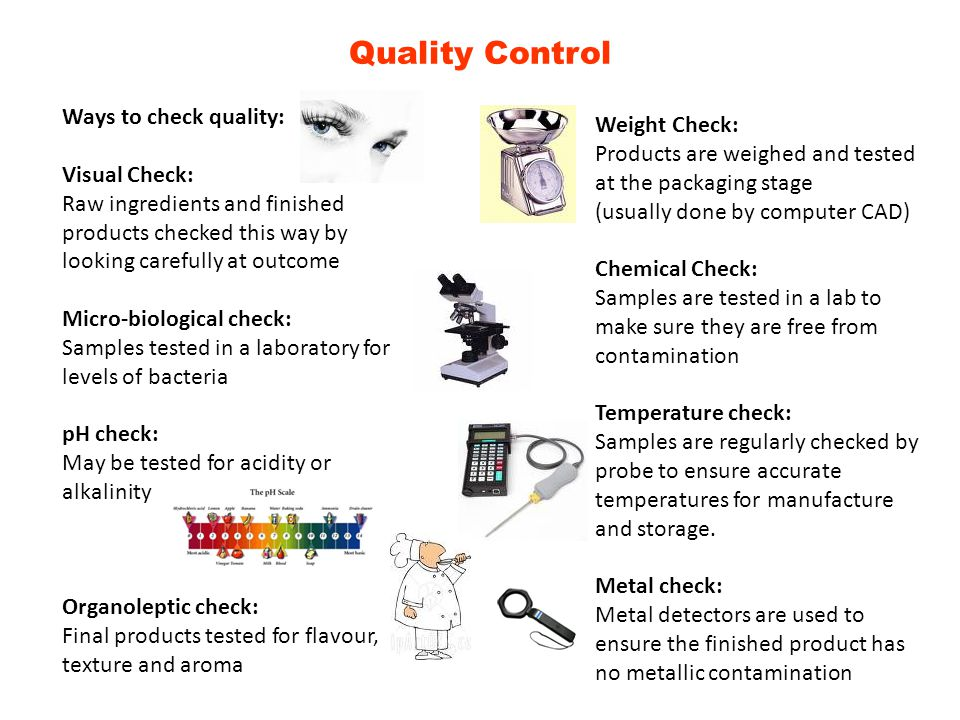 Quality Control Ways to check quality: Visual Check: Raw ingredients and finished products checked this way by looking carefully at outcome Micro-biol