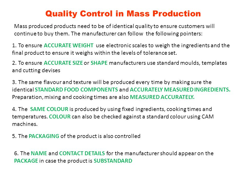 Quality Control in Mass Production Mass produced products need to be of identical quality to ensure customers will continue to buy them. The manufactu