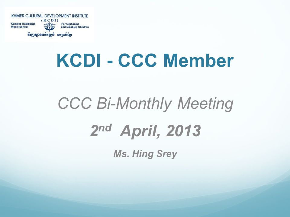 KCDI - CCC Member CCC Bi-Monthly Meeting 2 nd April, 2013 Ms. Hing Srey