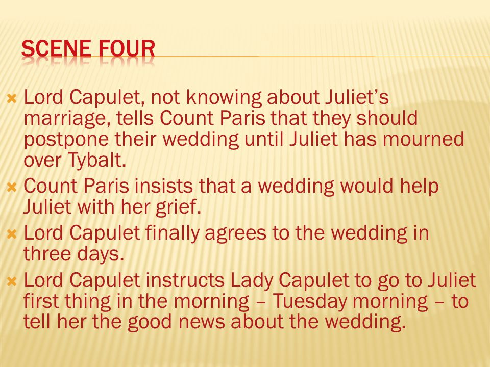Lord Capulet, not knowing about Juliets marriage, tells Count Paris that they should postpone their wedding until Juliet has mourned over Tybalt.