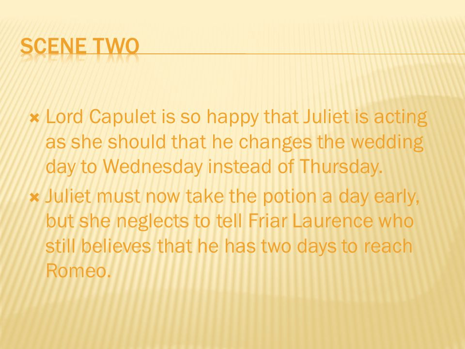 Lord Capulet is so happy that Juliet is acting as she should that he changes the wedding day to Wednesday instead of Thursday.