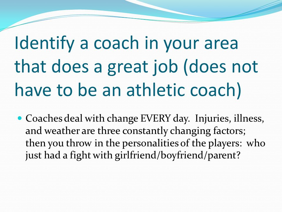 Identify a coach in your area that does a great job (does not have to be an athletic coach) Coaches deal with change EVERY day.