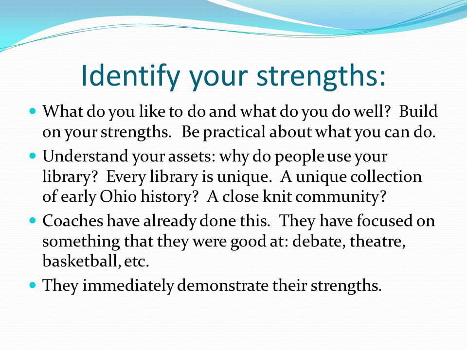 Identify your strengths: What do you like to do and what do you do well.
