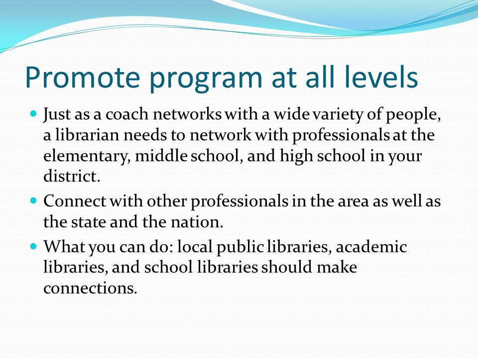 Promote program at all levels Just as a coach networks with a wide variety of people, a librarian needs to network with professionals at the elementary, middle school, and high school in your district.