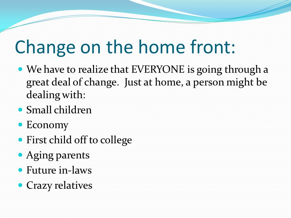 Change on the home front: We have to realize that EVERYONE is going through a great deal of change.