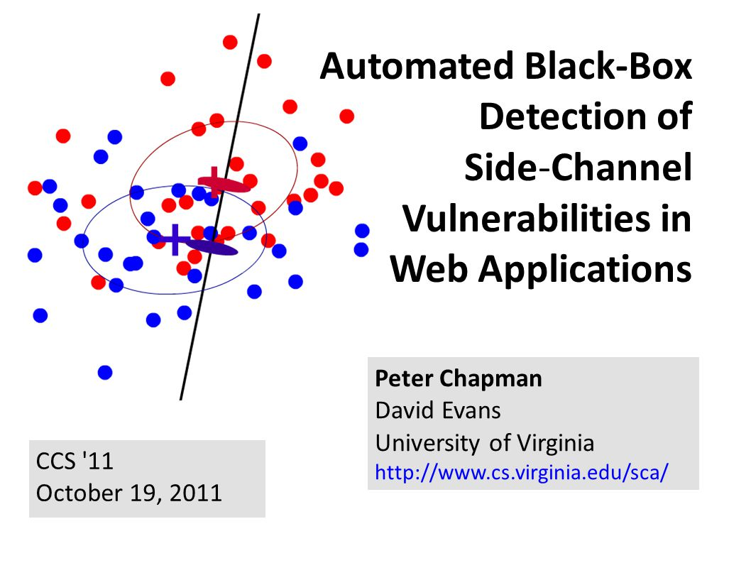 Automated Black-Box Detection of Side Channel Vulnerabilities in Web Applications Peter Chapman David Evans University of Virginia http://www.cs.virgi
