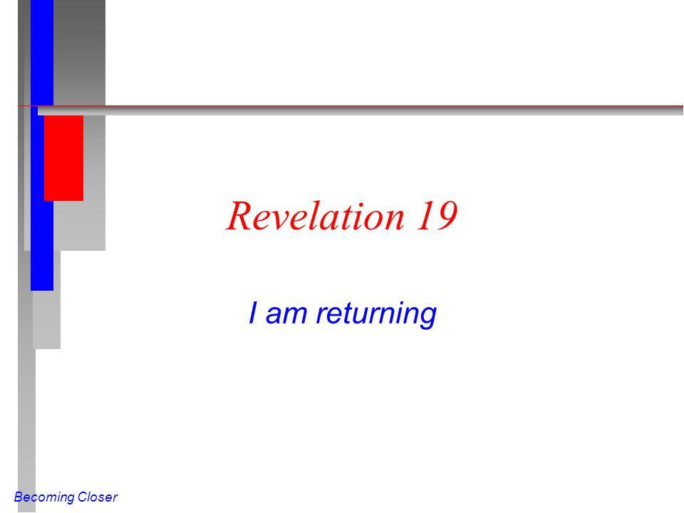 Becoming Closer Revelation 19 I am returning