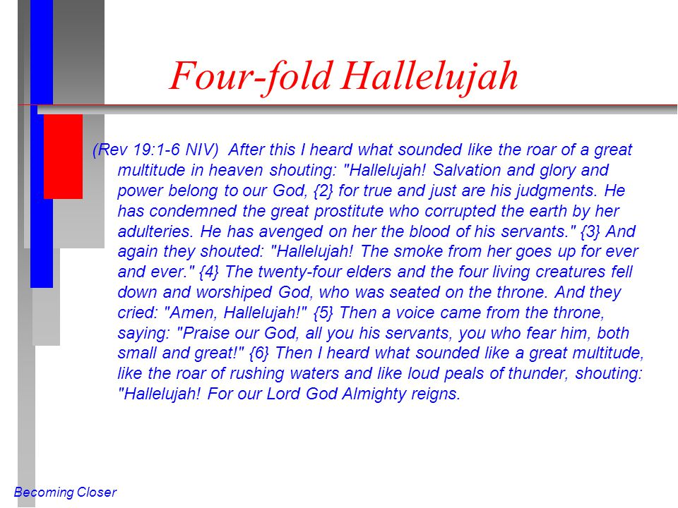 Becoming Closer Four-fold Hallelujah (Rev 19:1-6 NIV) After this I heard what sounded like the roar of a great multitude in heaven shouting: Hallelujah.