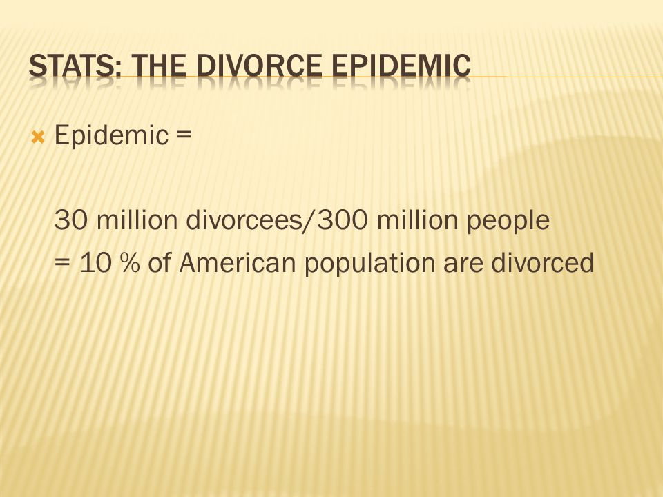 Epidemic = 30 million divorcees/300 million people = 10 % of American population are divorced