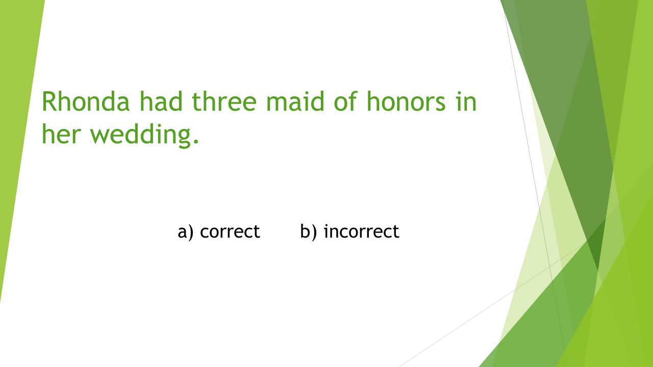 incorrect Rhonda had three maids of honor in her wedding.