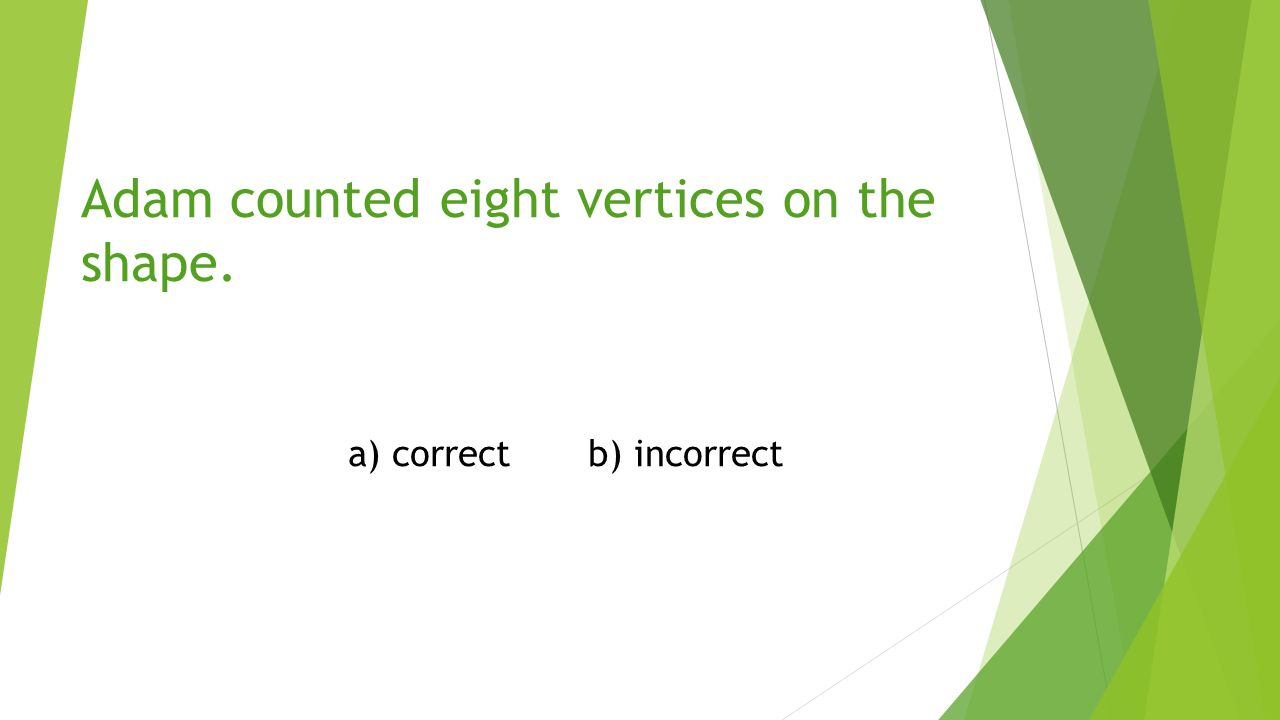 Adam counted eight vertices on the shape. a) correctb) incorrect