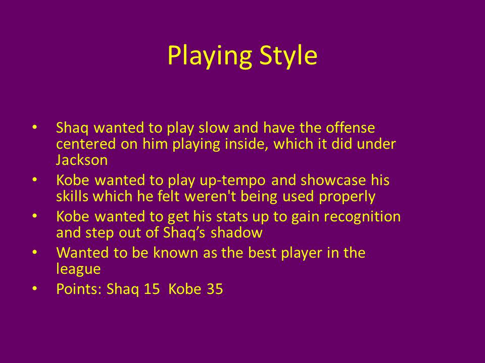 Playing Style Shaq wanted to play slow and have the offense centered on him playing inside, which it did under Jackson Kobe wanted to play up-tempo and showcase his skills which he felt weren t being used properly Kobe wanted to get his stats up to gain recognition and step out of Shaqs shadow Wanted to be known as the best player in the league Points: Shaq 15 Kobe 35