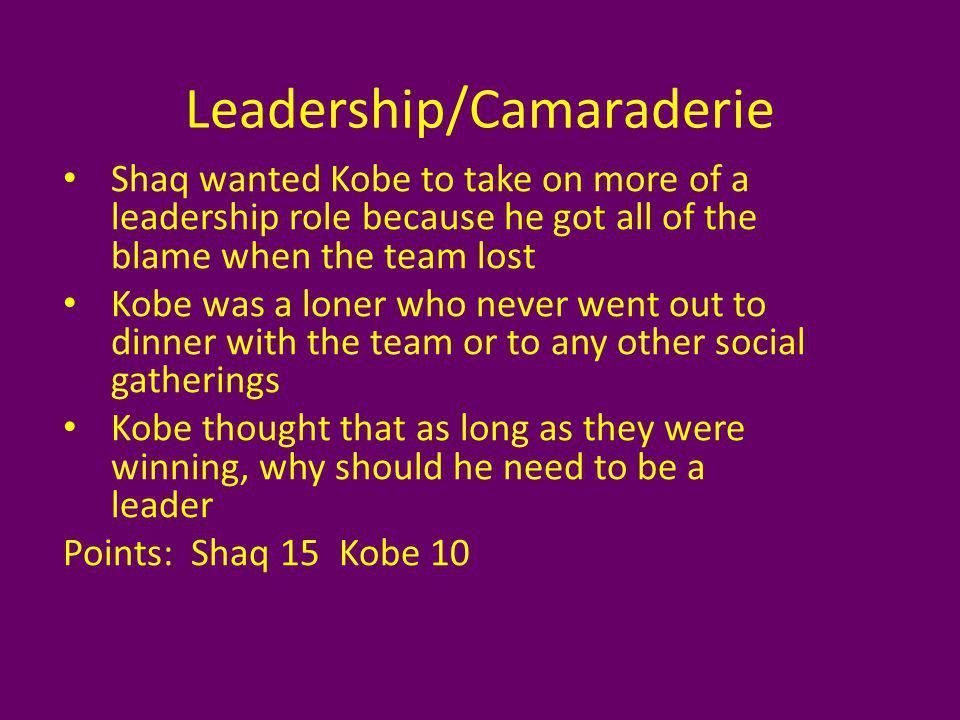 Leadership/Camaraderie Shaq wanted Kobe to take on more of a leadership role because he got all of the blame when the team lost Kobe was a loner who never went out to dinner with the team or to any other social gatherings Kobe thought that as long as they were winning, why should he need to be a leader Points: Shaq 15 Kobe 10