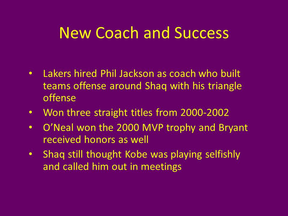 New Coach and Success Lakers hired Phil Jackson as coach who built teams offense around Shaq with his triangle offense Won three straight titles from ONeal won the 2000 MVP trophy and Bryant received honors as well Shaq still thought Kobe was playing selfishly and called him out in meetings