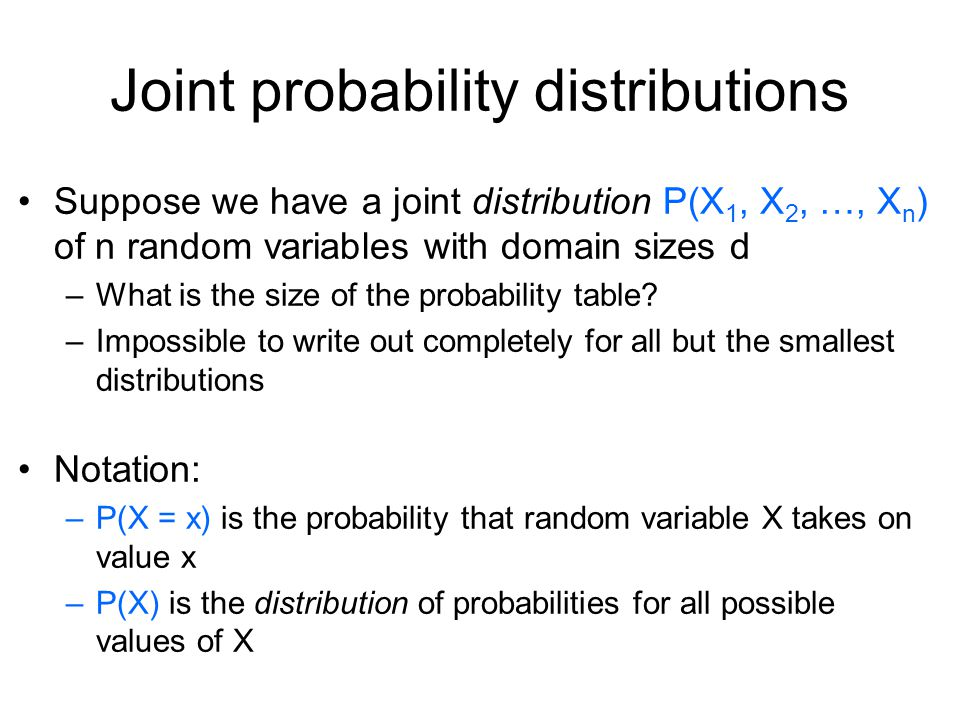 Joint probability distributions Suppose we have a joint distribution P(X 1, X 2, …, X n ) of n random variables with domain sizes d –What is the size of the probability table.