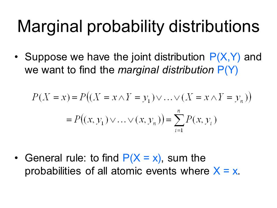 Marginal probability distributions Suppose we have the joint distribution P(X,Y) and we want to find the marginal distribution P(Y) General rule: to find P(X = x), sum the probabilities of all atomic events where X = x.