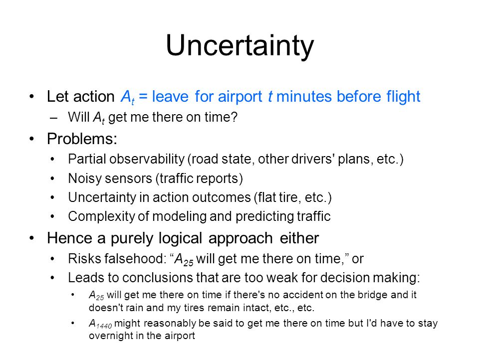 Uncertainty Let action A t = leave for airport t minutes before flight –Will A t get me there on time.