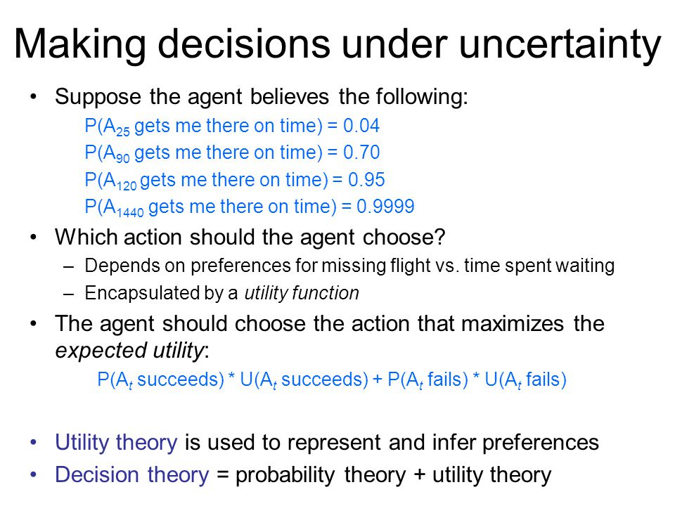 Making decisions under uncertainty Suppose the agent believes the following: P(A 25 gets me there on time) = 0.04 P(A 90 gets me there on time) = 0.70 P(A 120 gets me there on time) = 0.95 P(A 1440 gets me there on time) = Which action should the agent choose.