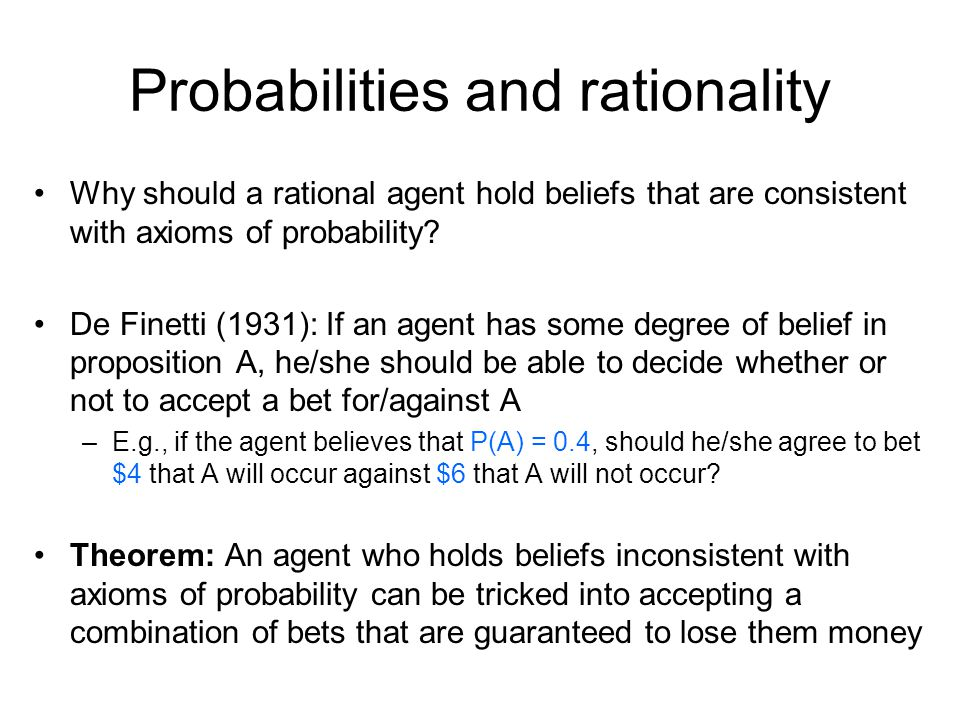 Probabilities and rationality Why should a rational agent hold beliefs that are consistent with axioms of probability.
