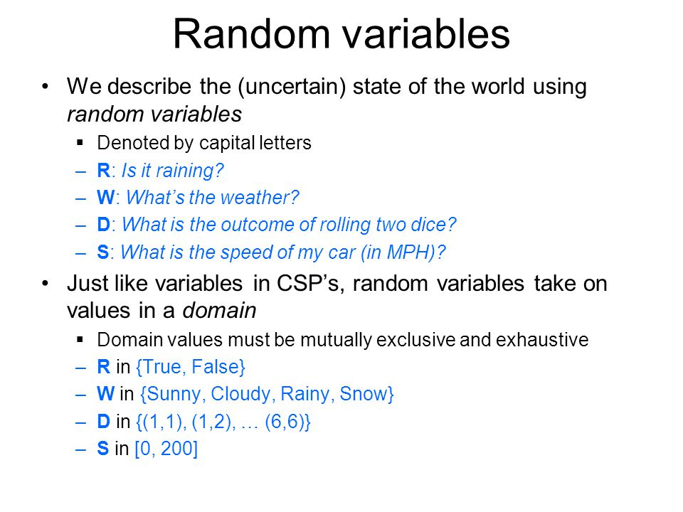 Random variables We describe the (uncertain) state of the world using random variables Denoted by capital letters –R: Is it raining.