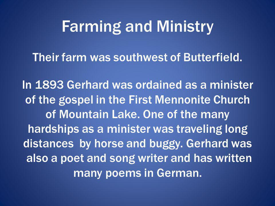 Farming and Ministry Their farm was southwest of Butterfield. In 1893 Gerhard was ordained as a minister of the gospel in the First Mennonite Church o