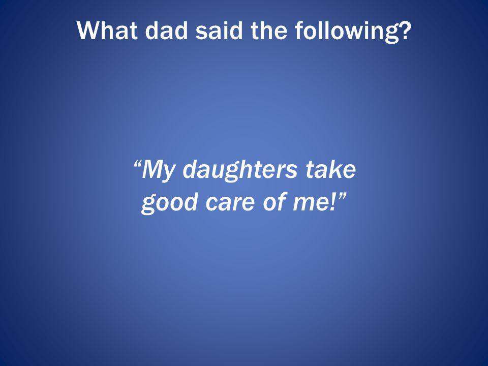 What dad said the following? My daughters take good care of me!