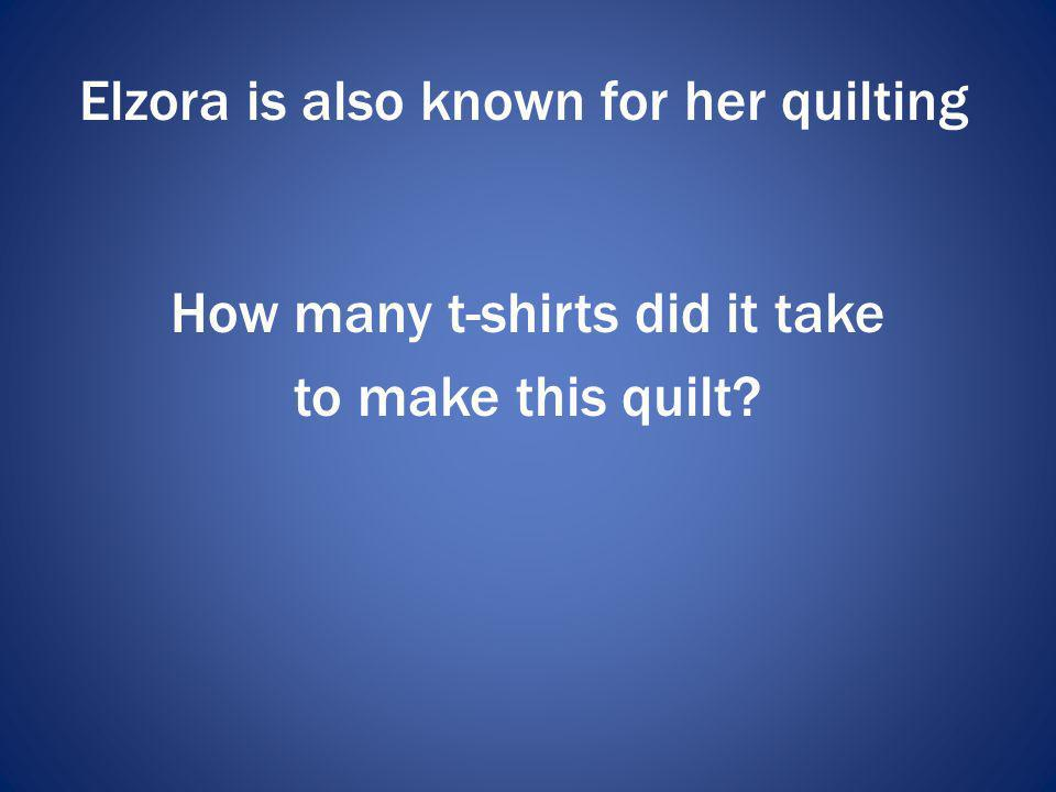 Elzora is also known for her quilting How many t-shirts did it take to make this quilt?