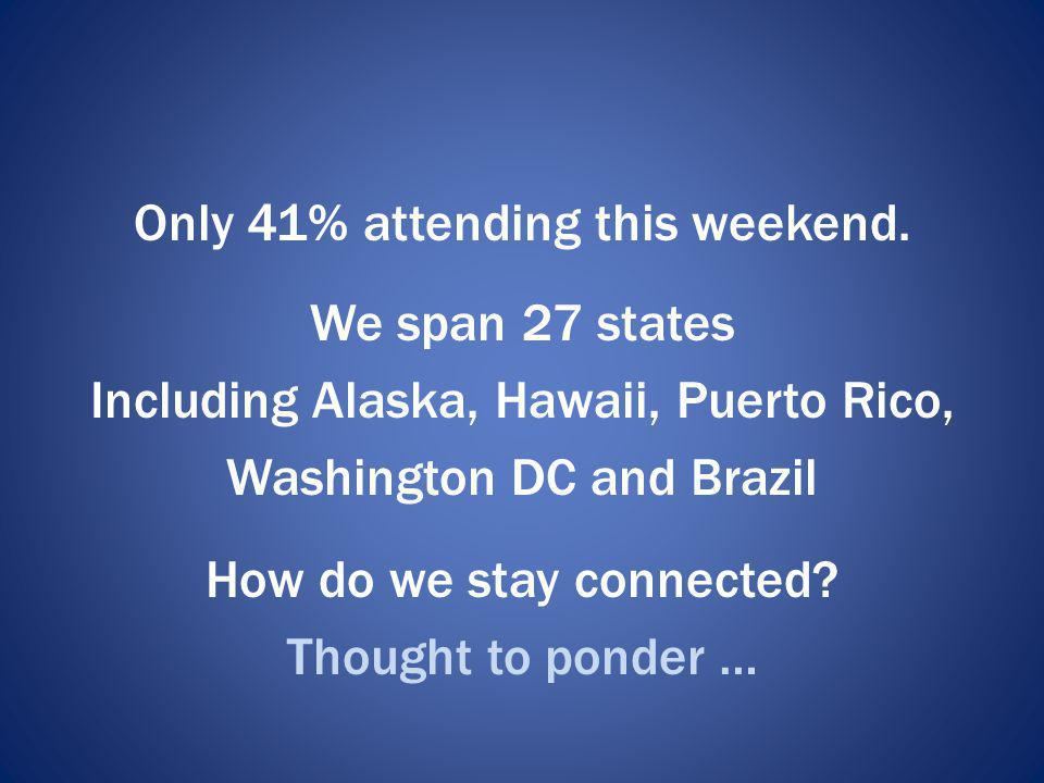Only 41% attending this weekend. We span 27 states Including Alaska, Hawaii, Puerto Rico, Washington DC and Brazil How do we stay connected? Thought t