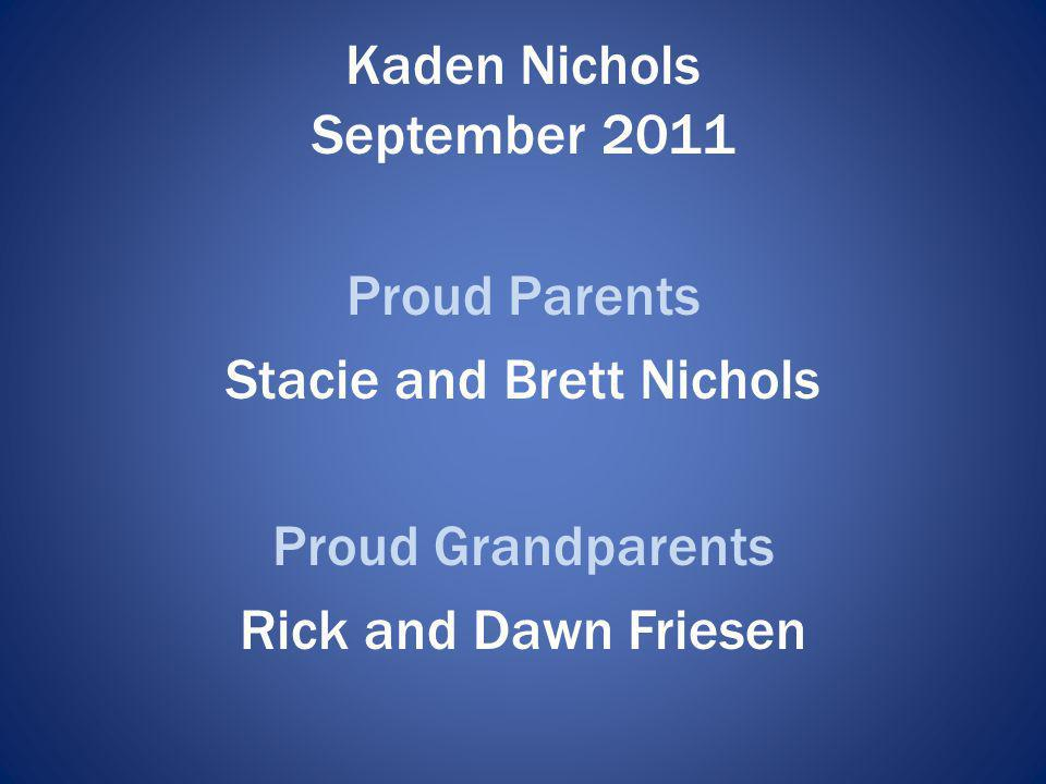 Kaden Nichols September 2011 Proud Parents Stacie and Brett Nichols Proud Grandparents Rick and Dawn Friesen