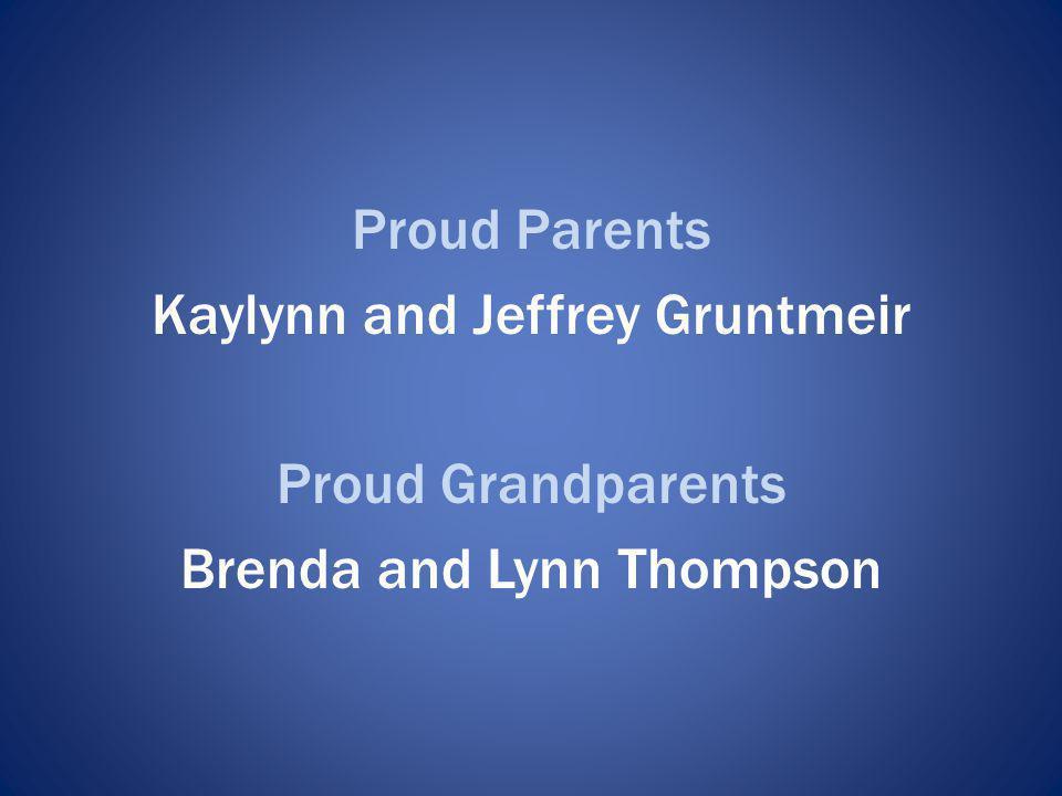 Proud Parents Kaylynn and Jeffrey Gruntmeir Proud Grandparents Brenda and Lynn Thompson