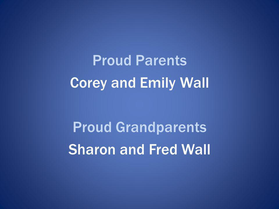 Proud Parents Corey and Emily Wall Proud Grandparents Sharon and Fred Wall