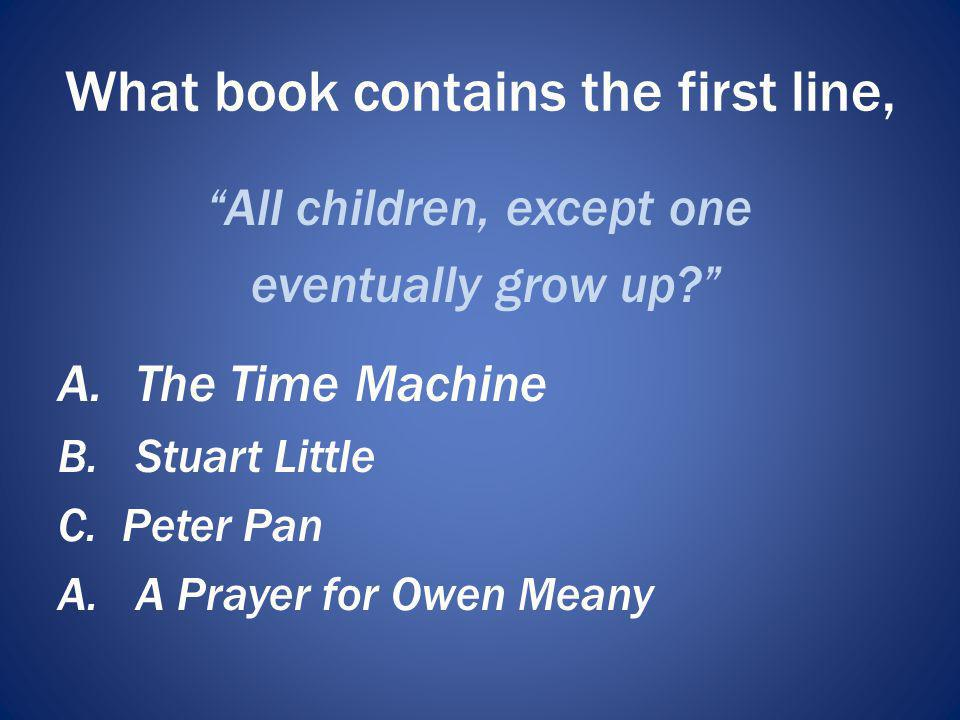 What book contains the first line, All children, except one eventually grow up? A.The Time Machine B.Stuart Little C. Peter Pan A.A Prayer for Owen Me
