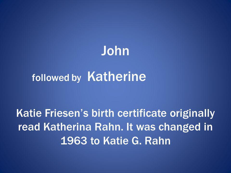 John followed by Katherine Katie Friesens birth certificate originally read Katherina Rahn. It was changed in 1963 to Katie G. Rahn