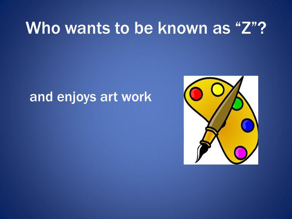 Who wants to be known as Z? and enjoys art work