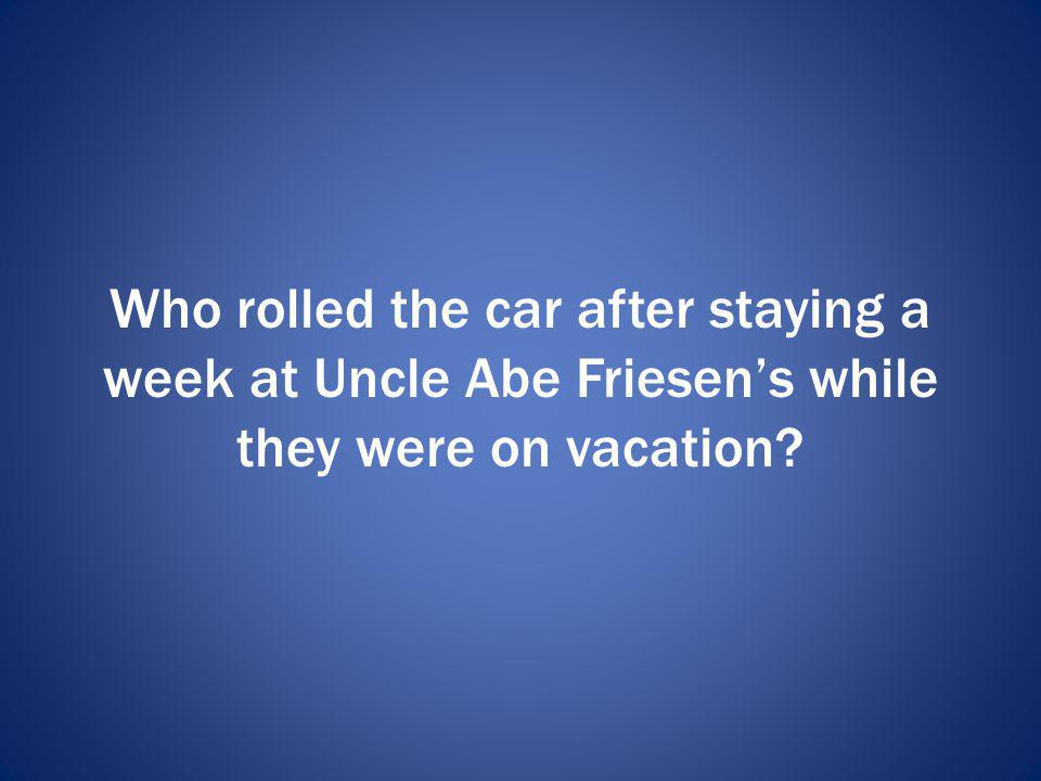 Who rolled the car after staying a week at Uncle Abe Friesens while they were on vacation?