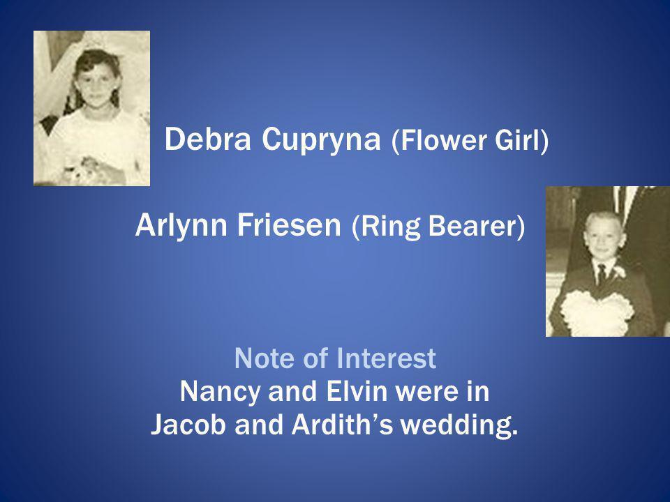 Debra Cupryna (Flower Girl) Arlynn Friesen (Ring Bearer) Note of Interest Nancy and Elvin were in Jacob and Ardiths wedding.