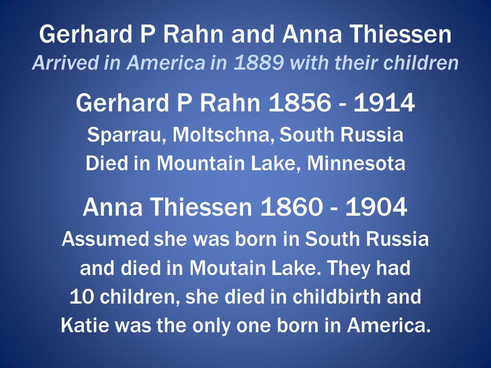Gerhard P Rahn and Anna Thiessen Arrived in America in 1889 with their children Gerhard P Rahn 1856 - 1914 Sparrau, Moltschna, South Russia Died in Mo