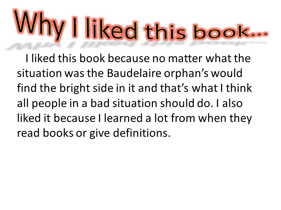 I liked this book because no matter what the situation was the Baudelaire orphans would find the bright side in it and thats what I think all people in a bad situation should do.