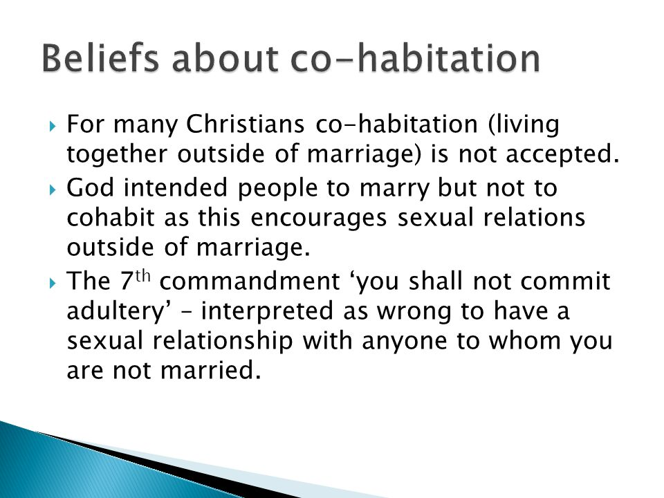 For many Christians co-habitation (living together outside of marriage) is not accepted. God intended people to marry but not to cohabit as this encou