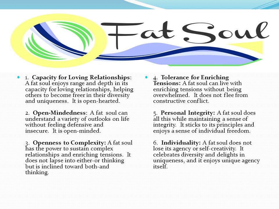 1. Capacity for Loving Relationships: A fat soul enjoys range and depth in its capacity for loving relationships, helping others to become freer in th
