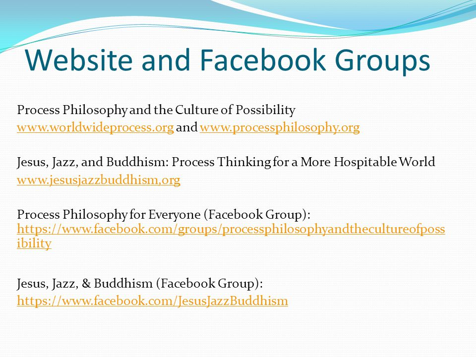 Website and Facebook Groups Process Philosophy and the Culture of Possibility www.worldwideprocess.orgwww.worldwideprocess.org and www.processphilosophy.orgwww.processphilosophy.org Jesus, Jazz, and Buddhism: Process Thinking for a More Hospitable World www.jesusjazzbuddhism,org Process Philosophy for Everyone (Facebook Group): https://www.facebook.com/groups/processphilosophyandthecultureofposs ibility https://www.facebook.com/groups/processphilosophyandthecultureofposs ibility Jesus, Jazz, & Buddhism (Facebook Group): https://www.facebook.com/JesusJazzBuddhism