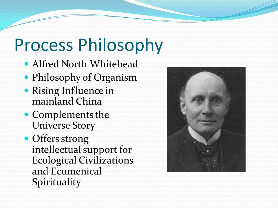 Process Philosophy Alfred North Whitehead Philosophy of Organism Rising Influence in mainland China Complements the Universe Story Offers strong intellectual support for Ecological Civilizations and Ecumenical Spirituality