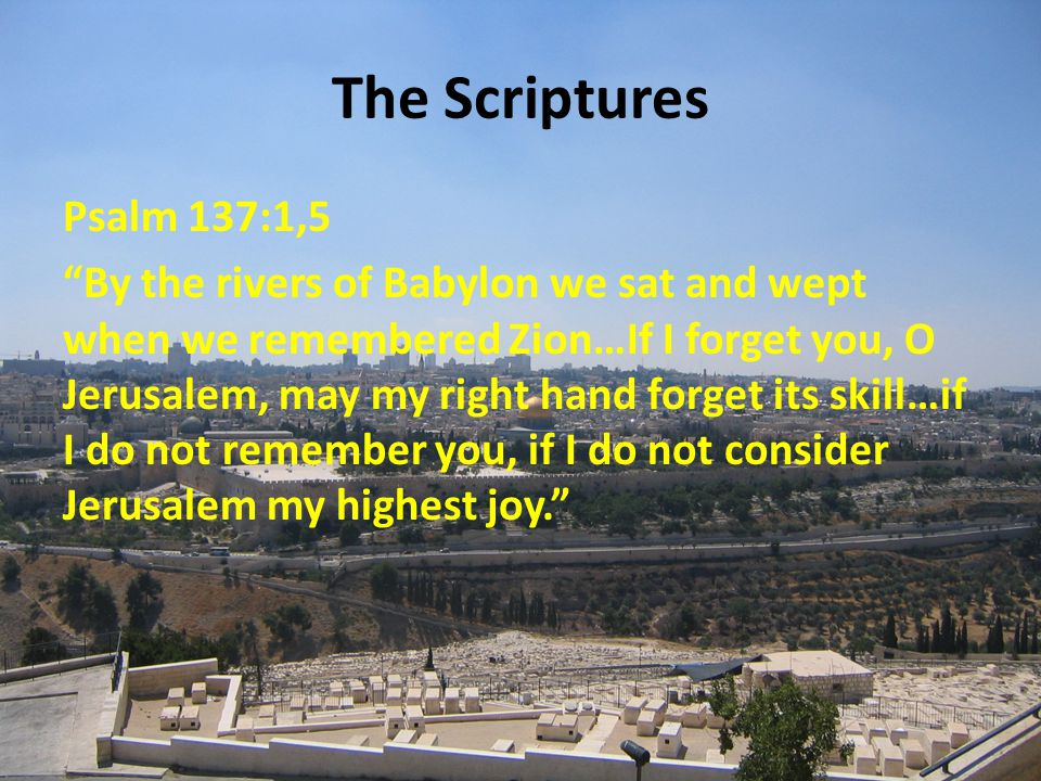The Scriptures Psalm 137:1,5 By the rivers of Babylon we sat and wept when we remembered Zion…If I forget you, O Jerusalem, may my right hand forget its skill…if I do not remember you, if I do not consider Jerusalem my highest joy.