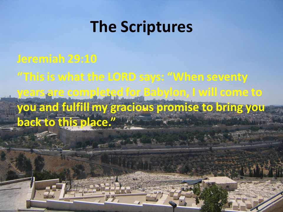 The Scriptures Jeremiah 29:10 This is what the LORD says: When seventy years are completed for Babylon, I will come to you and fulfill my gracious promise to bring you back to this place.