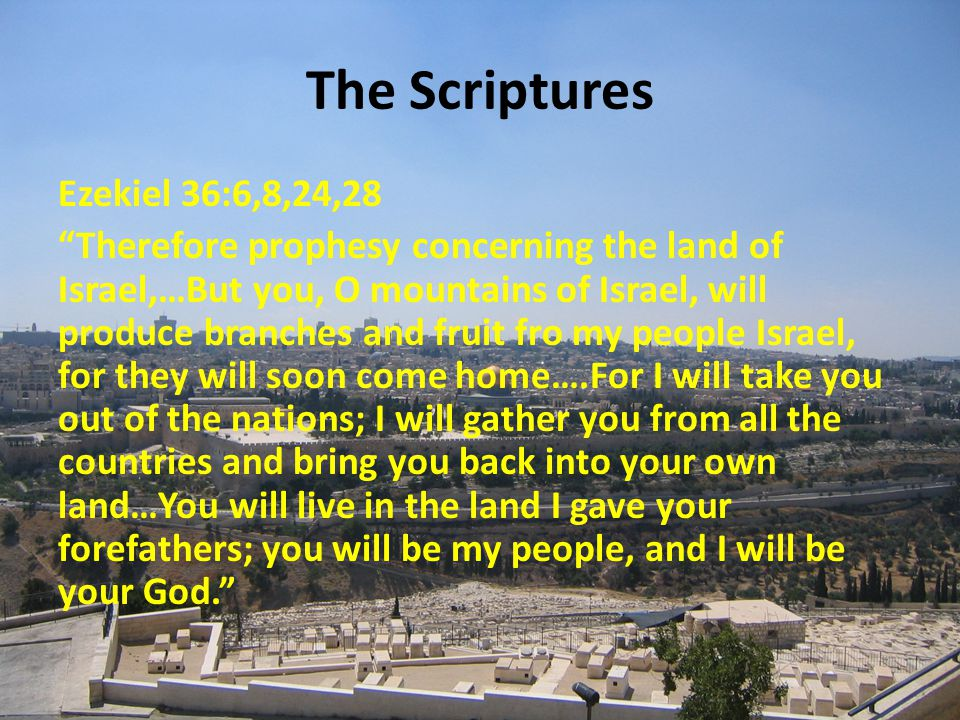 The Scriptures Ezekiel 36:6,8,24,28 Therefore prophesy concerning the land of Israel,…But you, O mountains of Israel, will produce branches and fruit fro my people Israel, for they will soon come home….For I will take you out of the nations; I will gather you from all the countries and bring you back into your own land…You will live in the land I gave your forefathers; you will be my people, and I will be your God.