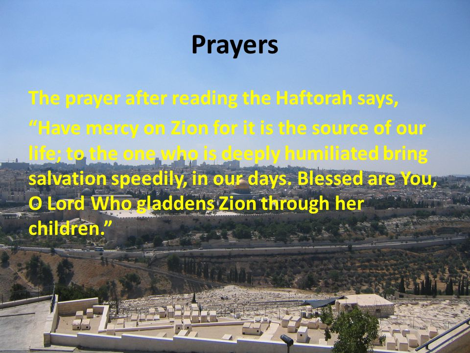Prayers The prayer after reading the Haftorah says, Have mercy on Zion for it is the source of our life; to the one who is deeply humiliated bring salvation speedily, in our days.